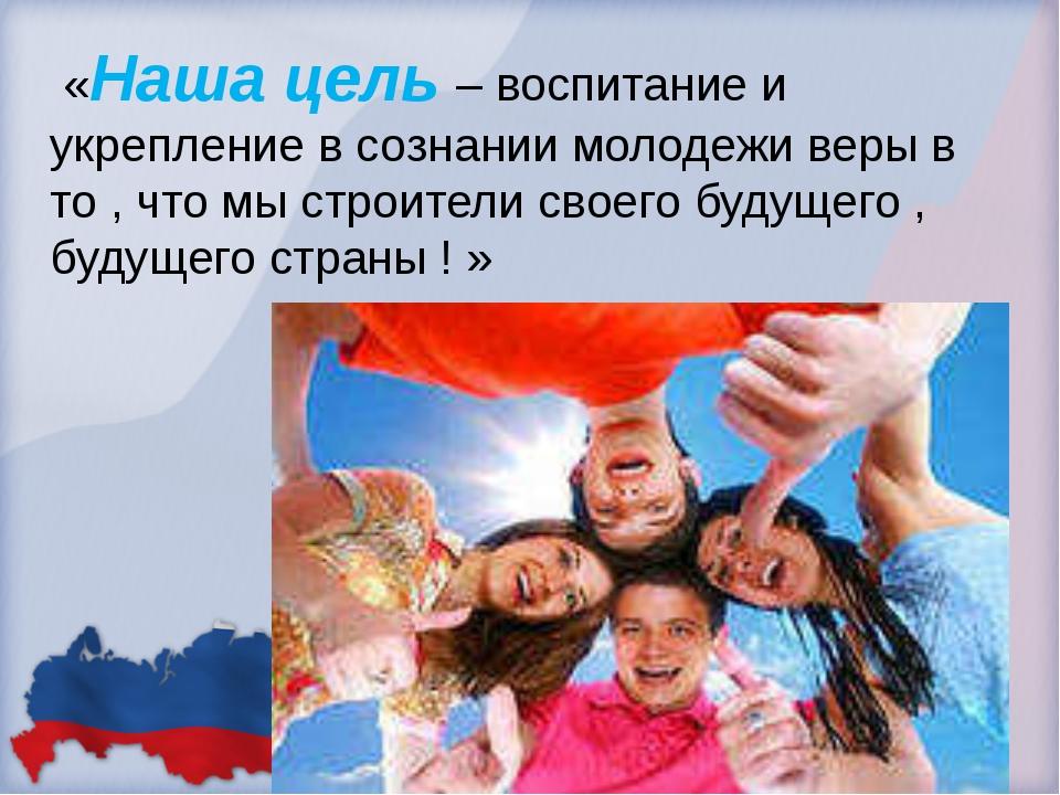 «Наша цель – воспитание и укрепление в сознании молодежи веры в то , что мы...