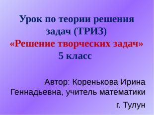 Урок по теории решения задач (ТРИЗ) «Решение творческих задач» 5 класс Автор: