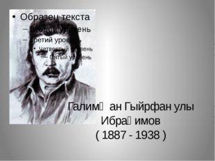 Галимҗан Гыйрфан улы Ибраһимов ( 1887 - 1938 )