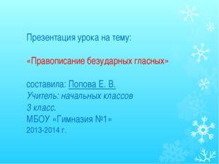 Презентация урока на тему: «Правописание безударных гласных» составила: Попов