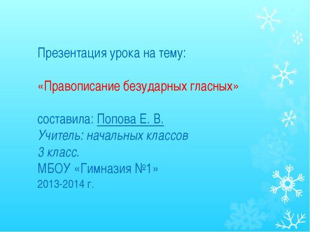 Презентация урока на тему: «Правописание безударных гласных» составила: Попов...