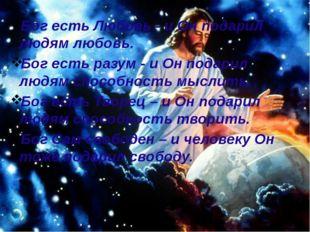 Бог есть Любовь - и Он подарил людям любовь. Бог есть разум - и Он подарил лю