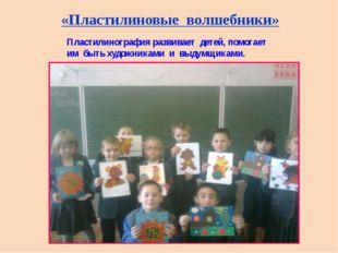 «Пластилиновые волшебники» Пластилинография развивает детей, помогает им быть