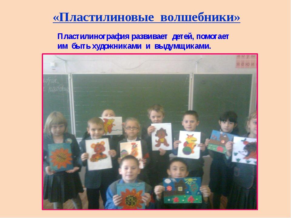 «Пластилиновые волшебники» Пластилинография развивает детей, помогает им быть...