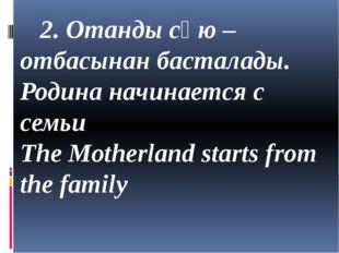 2. Отанды сүю – отбасынан басталады. Родина начинается с семьи The Motherlan