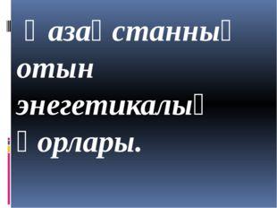 Қазақстанның отын энегетикалық қорлары.