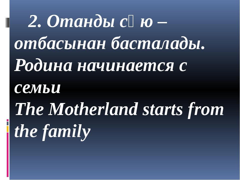 2. Отанды сүю – отбасынан басталады. Родина начинается с семьи The Motherlan...