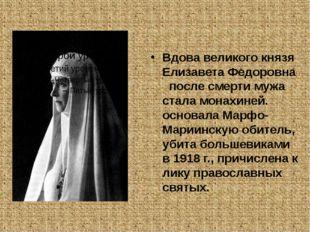 Вдова великого князя Елизавета Федоровна после смерти мужа стала монахиней.