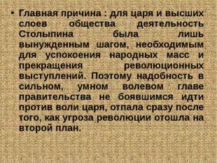 Главная причина : для царя и высших слоев общества деятельность Столыпина бы
