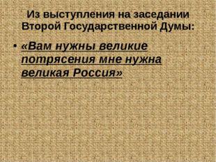 Из выступления на заседании Второй Государственной Думы: «Вам нужны великие п