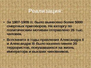 Реализация: За 1907-1909 гг. было вынесено более 5000 смертных приговоров. На