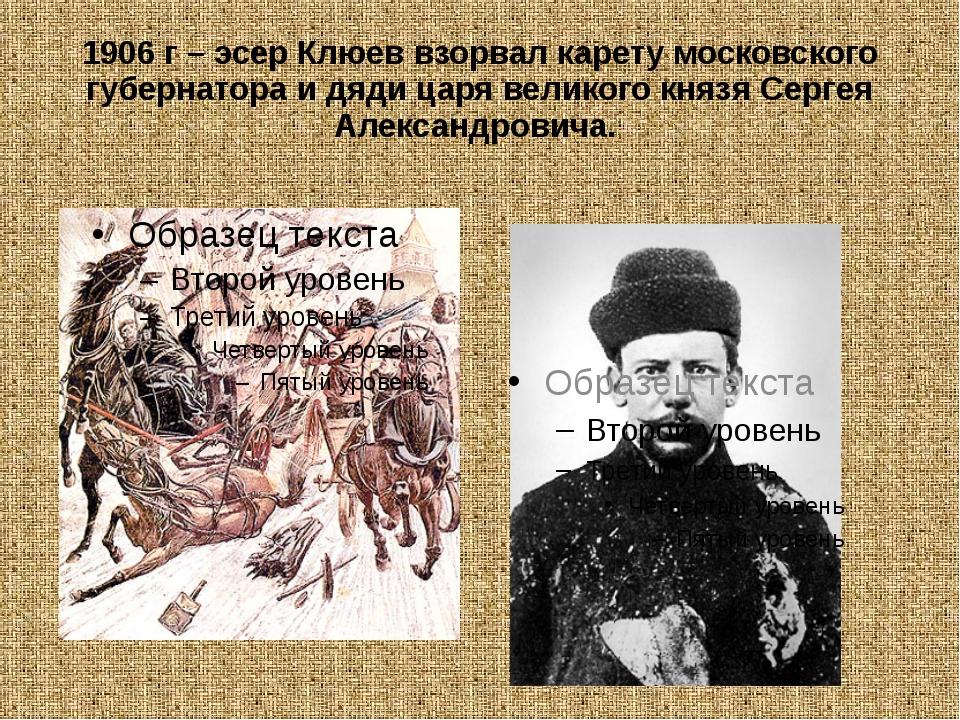 1906 г – эсер Клюев взорвал карету московского губернатора и дяди царя велико...