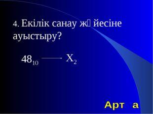 4. Екілік санау жүйесіне ауыстыру? 4810 Х2