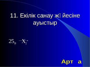 11. Екілік санау жүйесіне ауыстыр 2510 Х2
