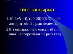 Үйге тапсырма 1.10:2+5=10, (40-20)*(6:3) = 40 алгоритімін құрып келеміз. 2.Өз