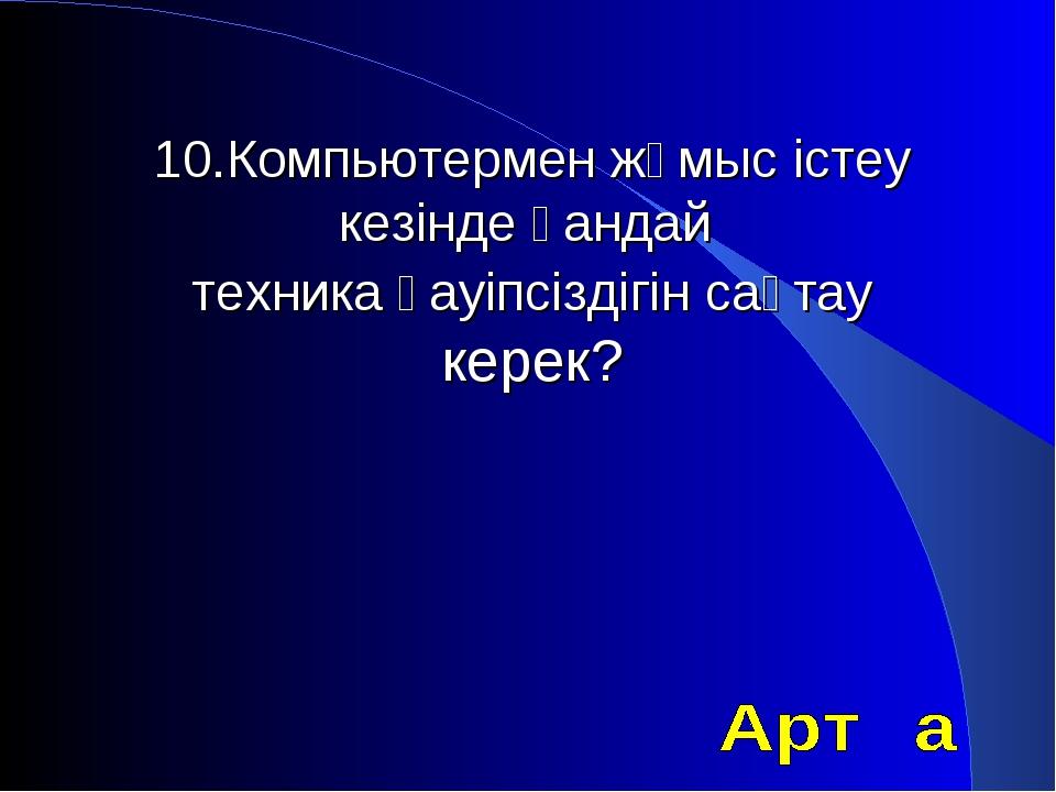 10.Компьютермен жұмыс істеу кезінде қандай техника қауіпсіздігін сақтау керек?