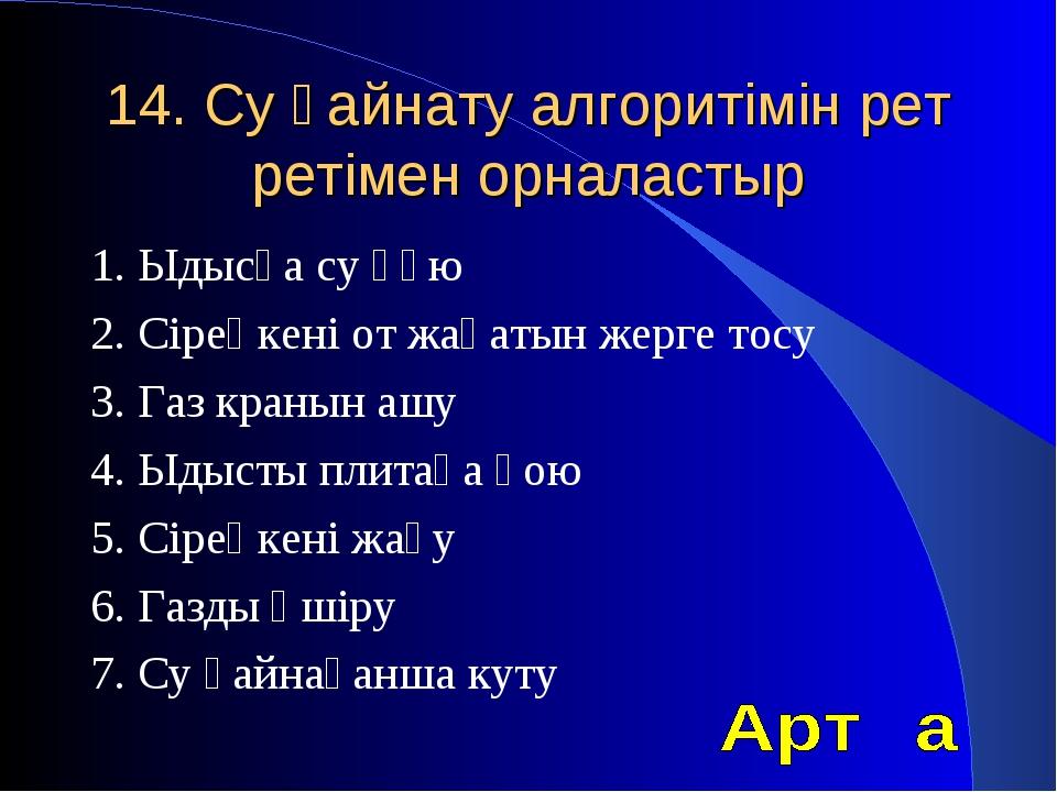 14. Су қайнату алгоритімін рет ретімен орналастыр 1. Ыдысқа су құю 2. Сіреңке...