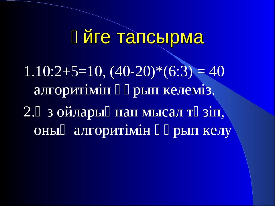 Үйге тапсырма 1.10:2+5=10, (40-20)*(6:3) = 40 алгоритімін құрып келеміз. 2.Өз...