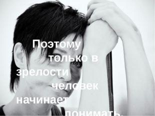 Поэтому только в зрелости человек начинает понимать,