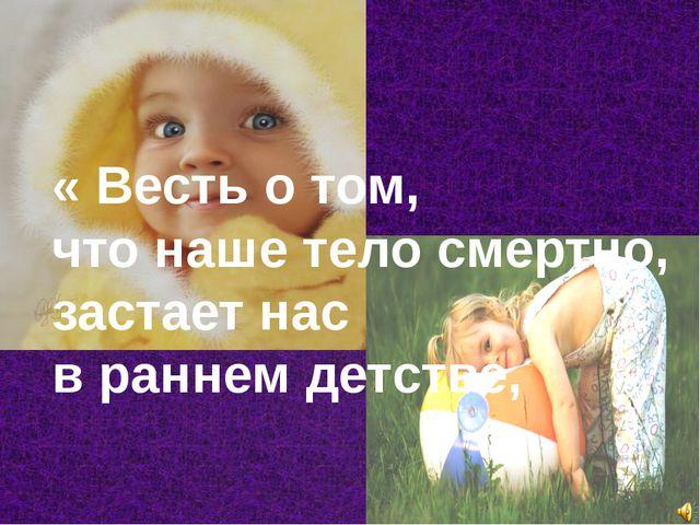 « Весть о том, что наше тело смертно, застает нас в раннем детстве,