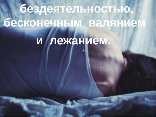 бездеятельностью, бесконечным валянием и лежанием.
