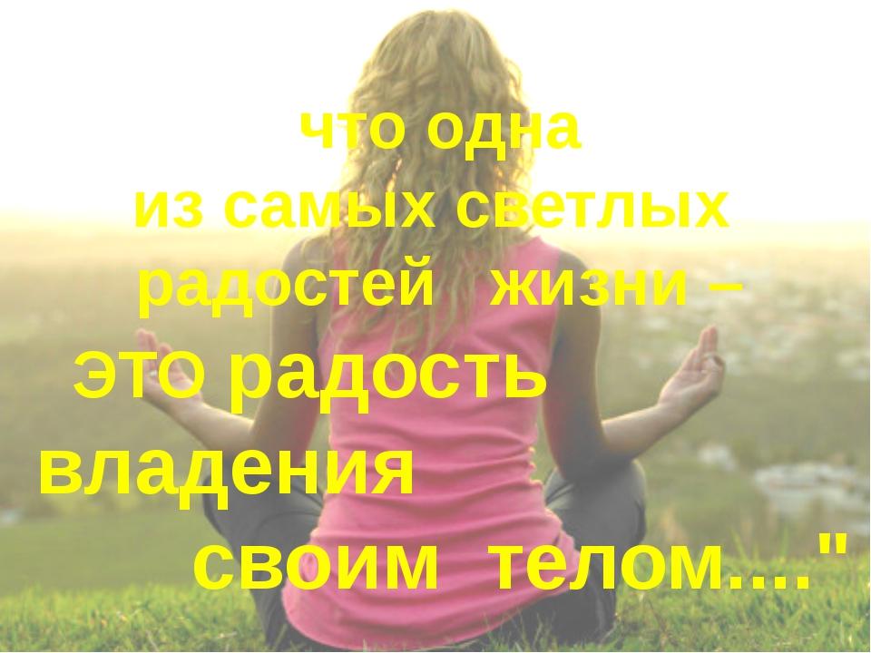 что одна из самых светлых радостей жизни – ЭТО радость владения своим телом....