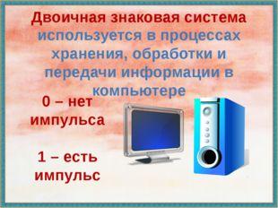 Двоичная знаковая система используется в процессах хранения, обработки и пере