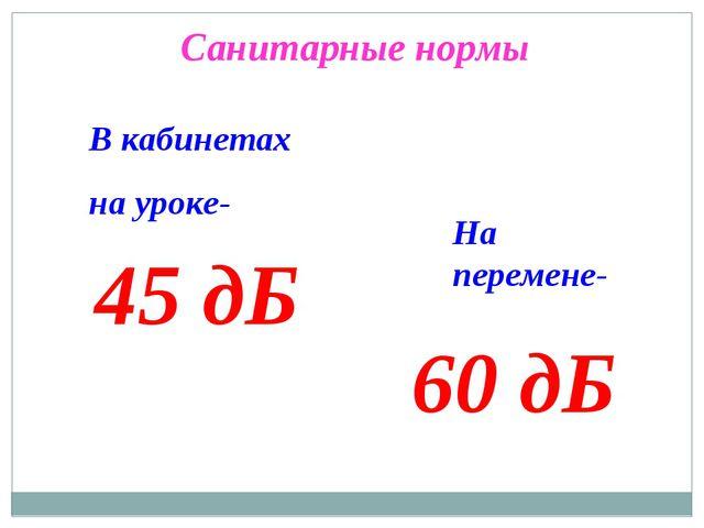 Санитарные нормы В кабинетах на уроке- 45 дБ На перемене- 60 дБ