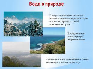 В твердом виде вода покрывает ледяным покровом вершины гор и полярные страны,