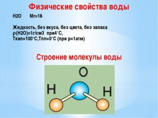 Физические свойства воды Н2О Mr=18  Жидкость, без вкуса, без цвета, без за