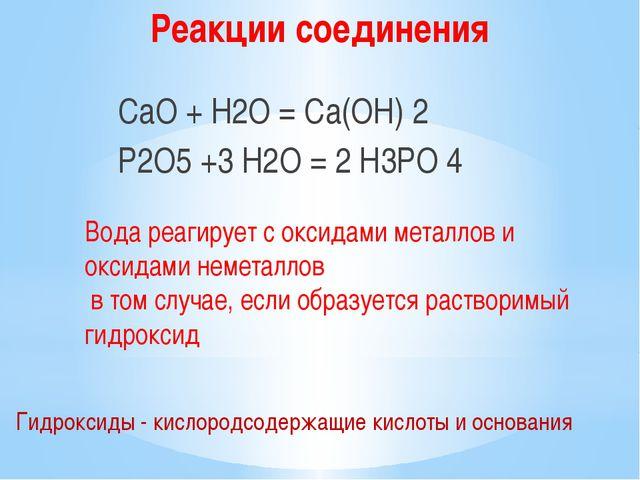 СаO + H2O = Сa(OH) 2 Р2O5 +3 H2O = 2 Н3РО 4 Гидроксиды - кислородсодержащие...