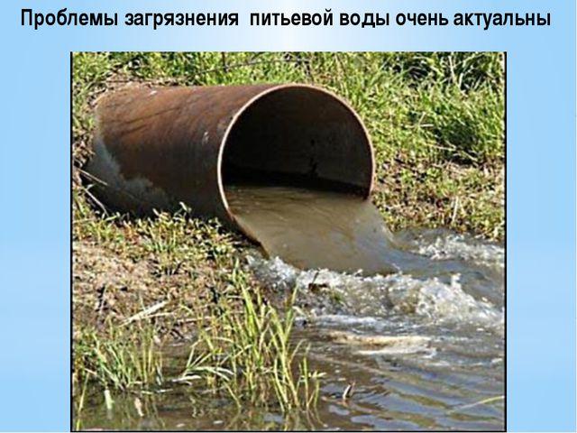 Проблемы загрязнения питьевой воды очень актуальны