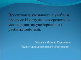 Баталова Марина Сергеевна Педагог дополнительного образования Проектная деяте