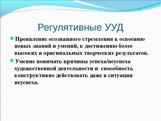Регулятивные УУД Проявление осознанного стремления к освоению новых знаний и...