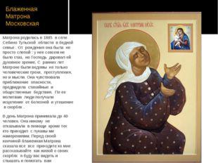 Блаженная Матрона Московская Матрона родилась в 1885 в селе Себино Тульской о