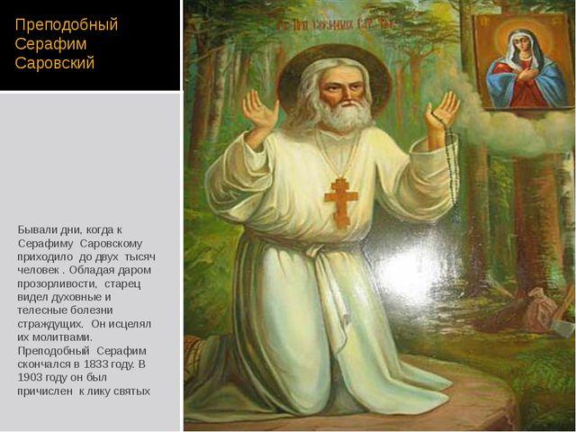 Преподобный Серафим Саровский Бывали дни, когда к Серафиму Саровскому приходи...