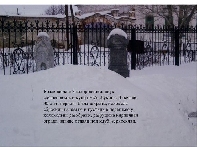 Возле церкви 3 захоронения: двух священников и купца Н.А. Лукина. В начале 30...