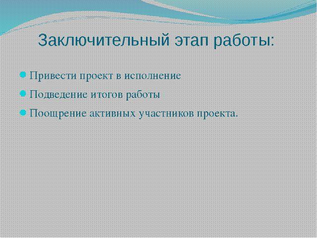 Заключительный этап работы: Привести проект в исполнение Подведение итогов р...