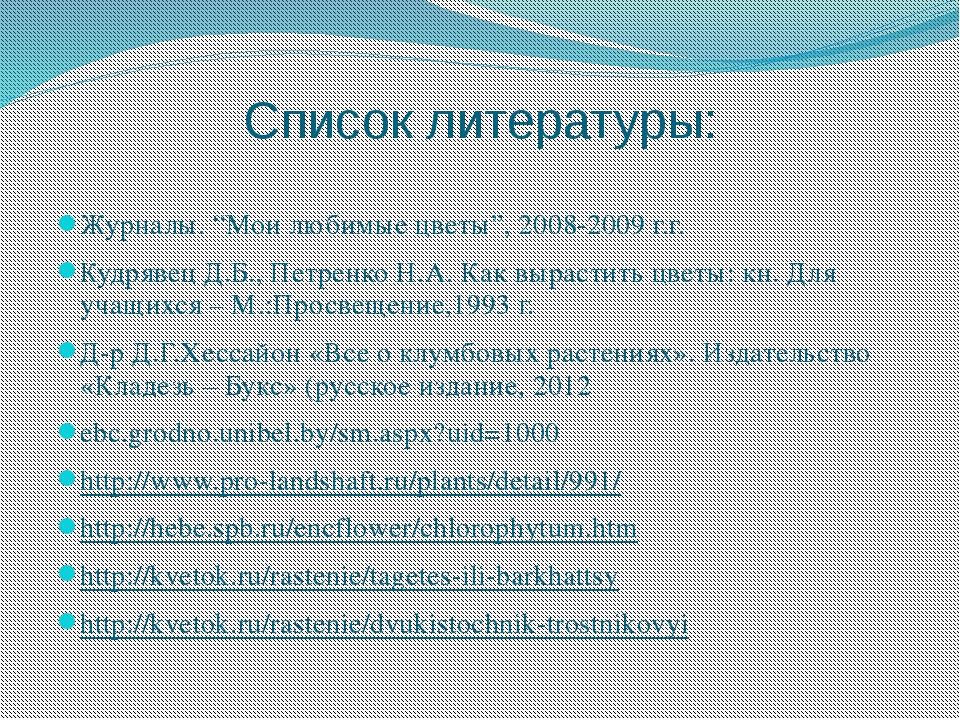 """Список литературы: Журналы. """"Мои любимые цветы"""", 2008-2009 г.г. Кудрявец Д.Б...."""
