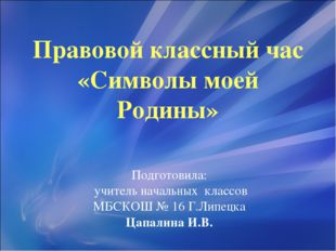Правовой классный час «Символы моей Родины» Подготовила: учитель начальных кл