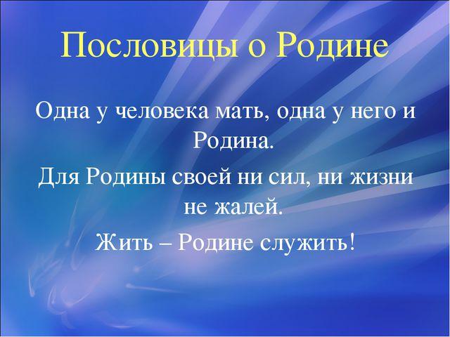 Пословицы о Родине Одна у человека мать, одна у него и Родина. Для Родины сво...