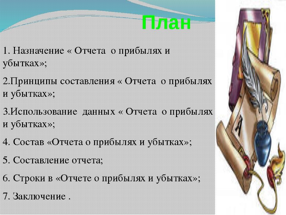 План 1. Назначение « Отчета о прибылях и убытках»; 2.Принципы составления «...
