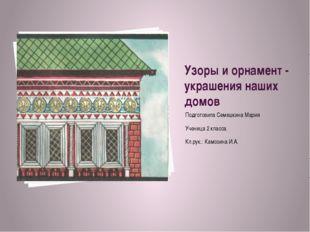 Узоры и орнамент - украшения наших домов Подготовила Семешкина Мария Ученица