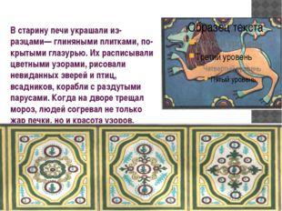 В старину печи украшали изразцами— глиняными плитками, покрытыми глазурью.