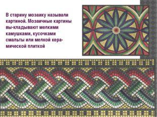 В старину мозаику называли картиной. Мозаичные картины выкладывают мелкими к