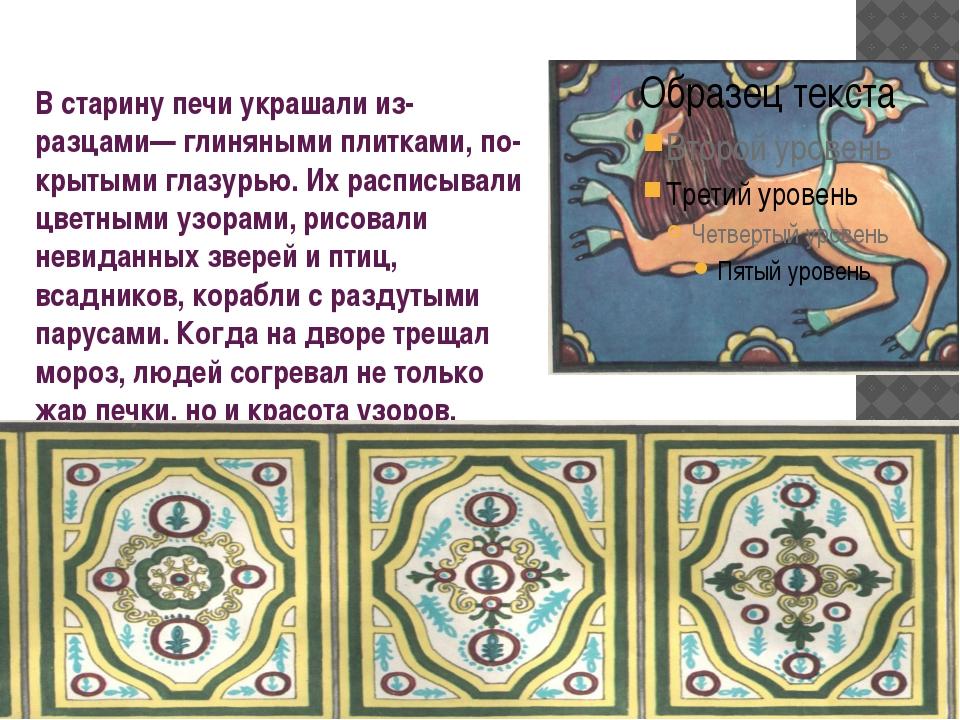 В старину печи украшали изразцами— глиняными плитками, покрытыми глазурью....