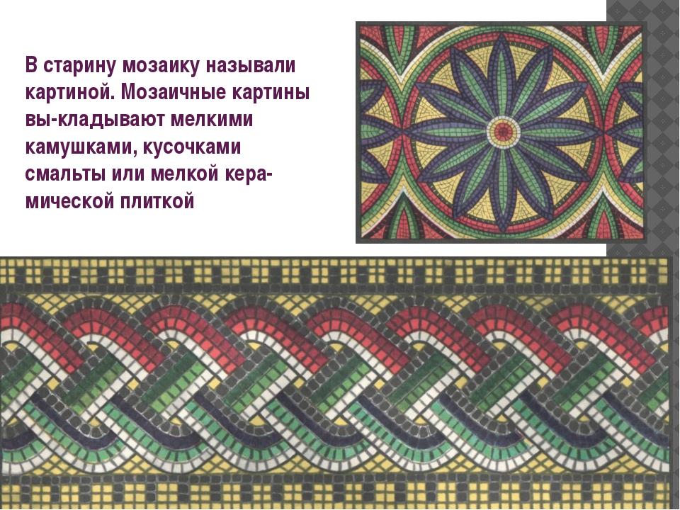 В старину мозаику называли картиной. Мозаичные картины выкладывают мелкими к...
