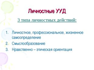 Личностные УУД 3 типа личностных действий: Личностное, профессиональное, жизн