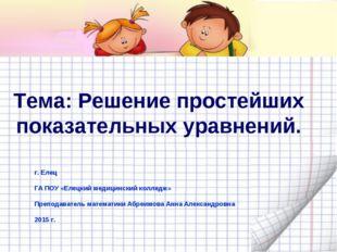 Тема: Решение простейших показательных уравнений. г. Елец ГА ПОУ «Елецкий мед