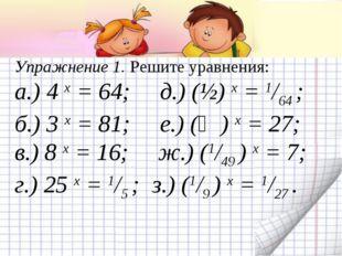 Упражнение 1. Решите уравнения: а.) 4 х = 64; д.) (½) х = 1/64 ; б.) 3 х = 81